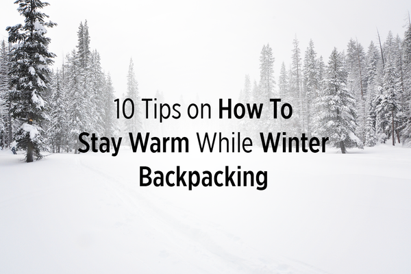10 Tips for Staying Warm While Winter Backpacking