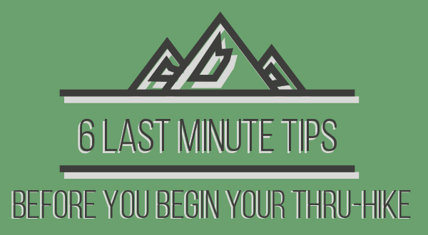 6 Last-Minute Tips Before You Begin Your Thru-Hike