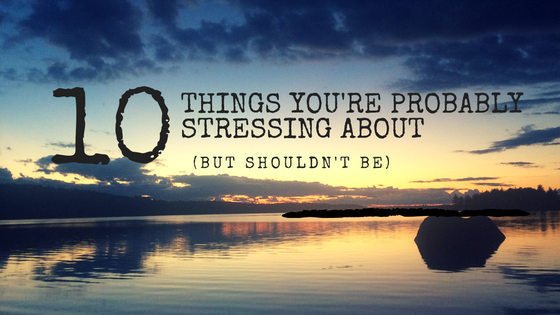 10 Things You're Probably Stressing About But Shouldn't Be