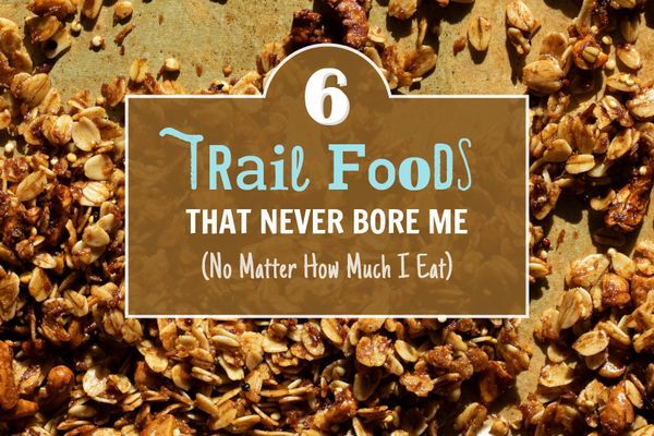 6 Trail Foods That Never Bore Me (No Matter How Much I Eat)